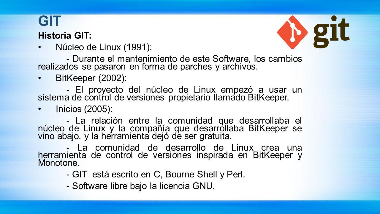 GIT Historia GIT: Núcleo de Linux (1991): - Durante el mantenimiento de este Software, los cambios realizados se pasaron en forma de parches y archivo