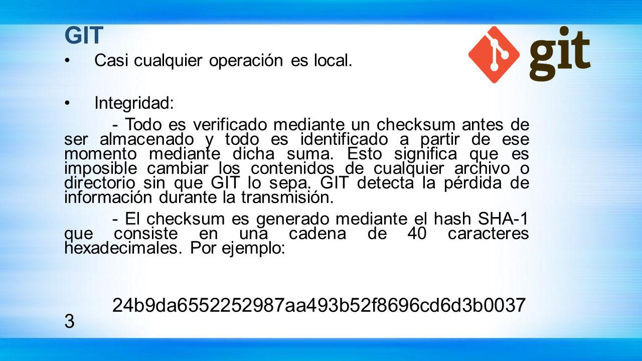 GIT Casi cualquier operación es local. Integridad: - Todo es verificado mediante un checksum antes de ser almacenado y todo es identificado a partir d