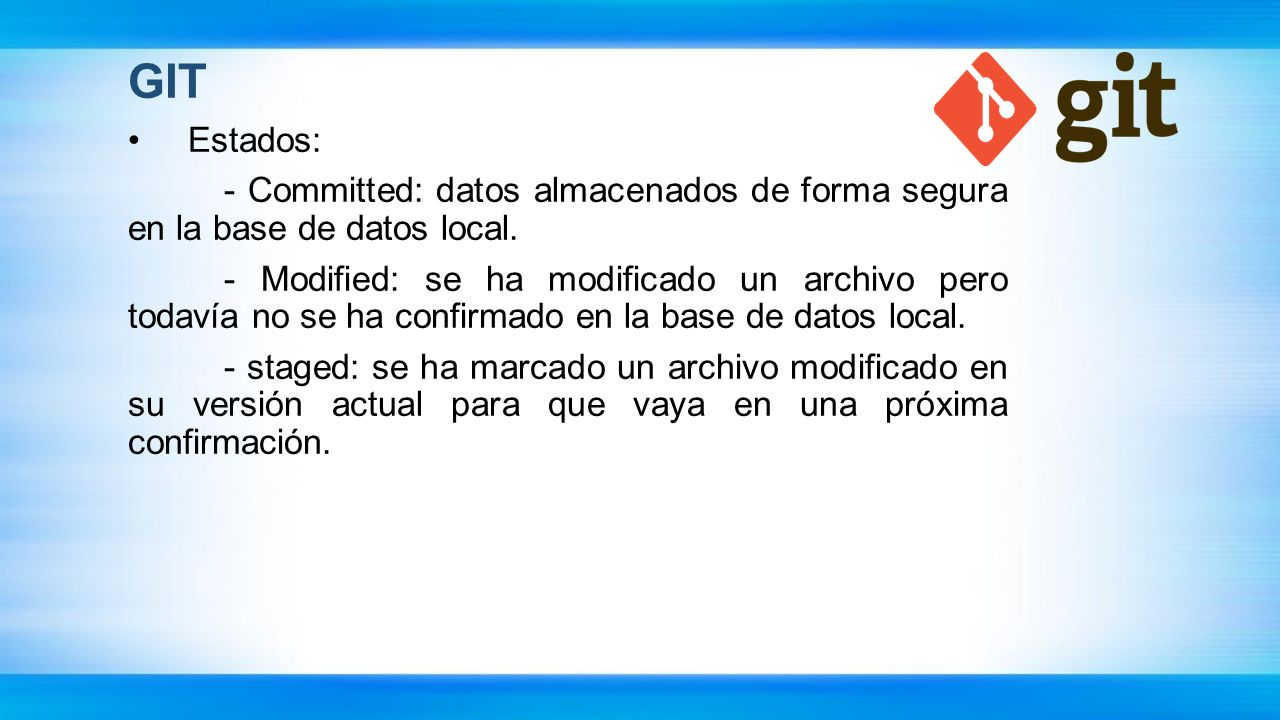 GIT Estados: - Committed: datos almacenados de forma segura en la base de datos local. - Modified: se ha modificado un archivo pero todavía no se ha c