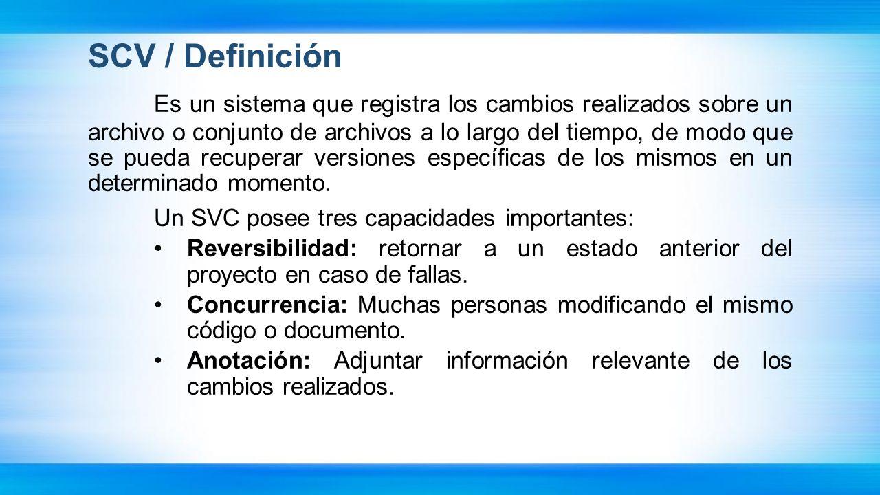 SCV / Definición Es un sistema que registra los cambios realizados sobre un archivo o conjunto de archivos a lo largo del tiempo, de modo que se pueda