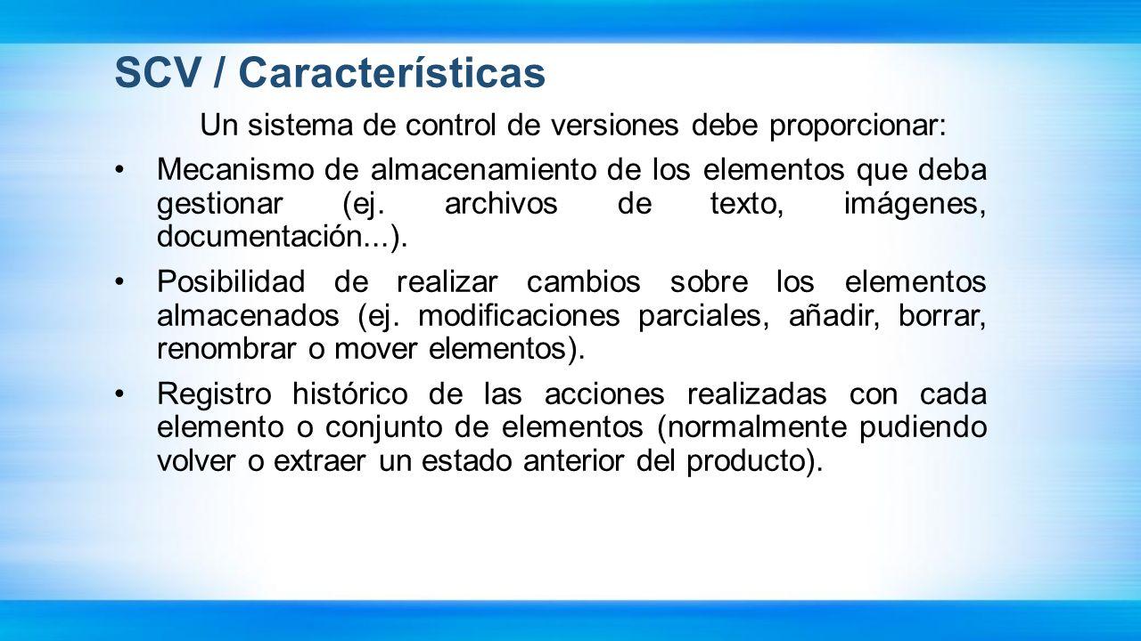 SCV / Características Un sistema de control de versiones debe proporcionar: Mecanismo de almacenamiento de los elementos que deba gestionar (ej. archi