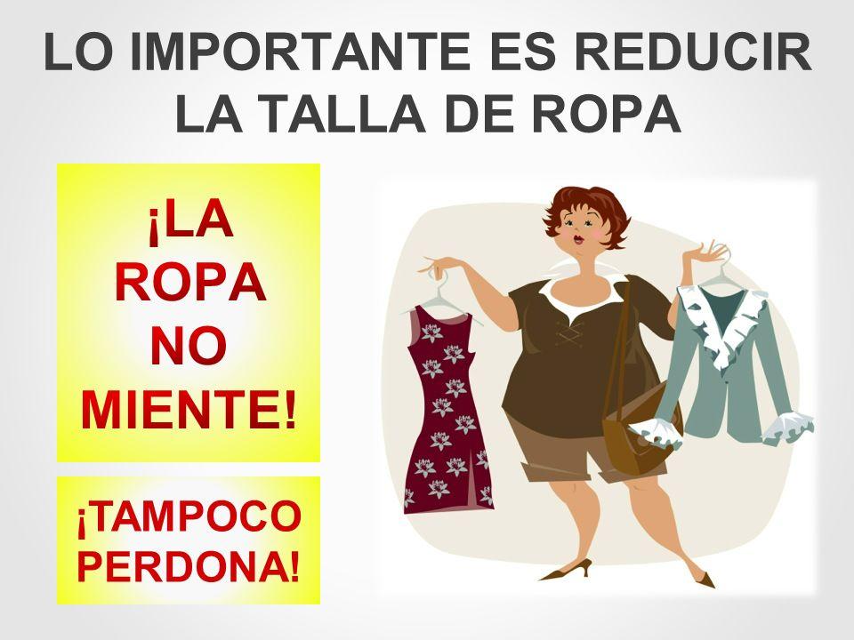 LO IMPORTANTE ES REDUCIR LA TALLA DE ROPA ¡TAMPOCO PERDONA!