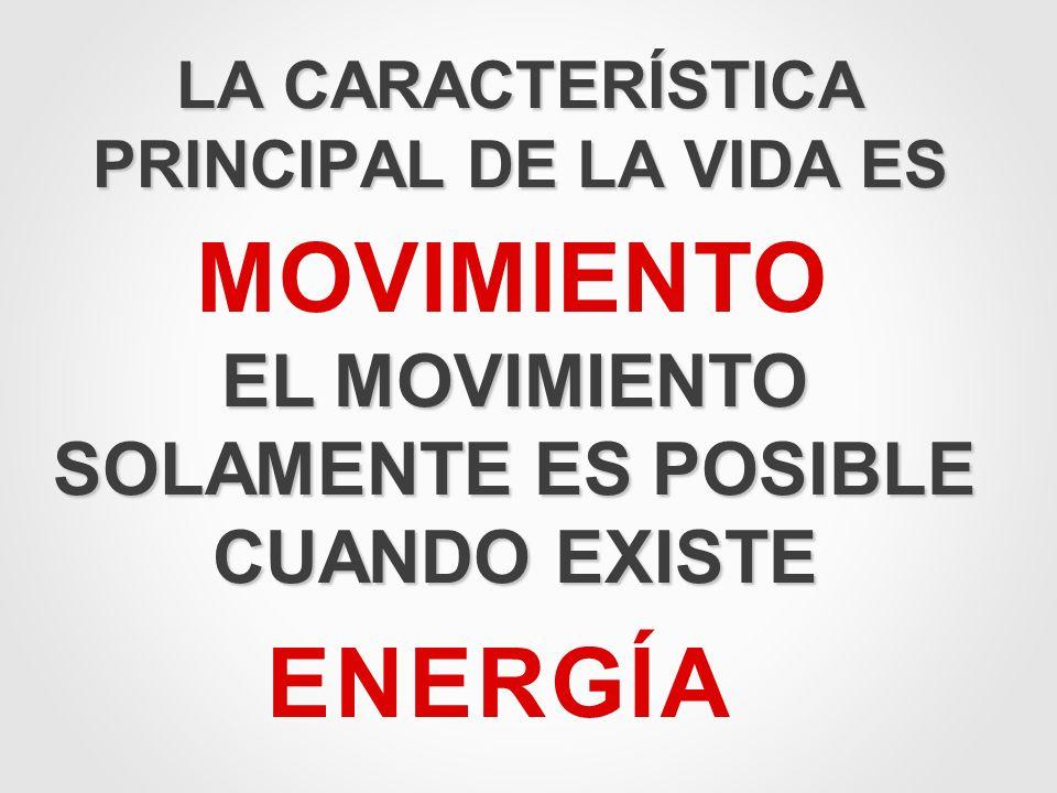 LA CARACTERÍSTICA PRINCIPAL DE LA VIDA ES MOVIMIENTO EL MOVIMIENTO SOLAMENTE ES POSIBLE CUANDO EXISTE ENERGÍA