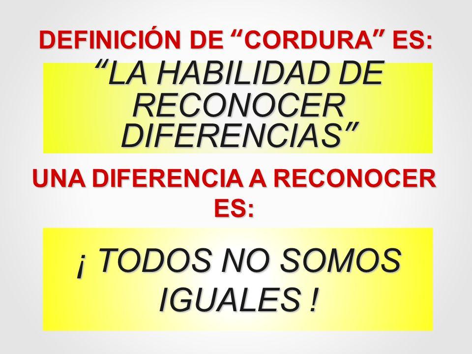 DEFINICIÓN DE CORDURA ES: LA HABILIDAD DELA HABILIDAD DE RECONOCER DIFERENCIAS UNA DIFERENCIA A RECONOCER ES: ¡ TODOS NO SOMOS IGUALES !