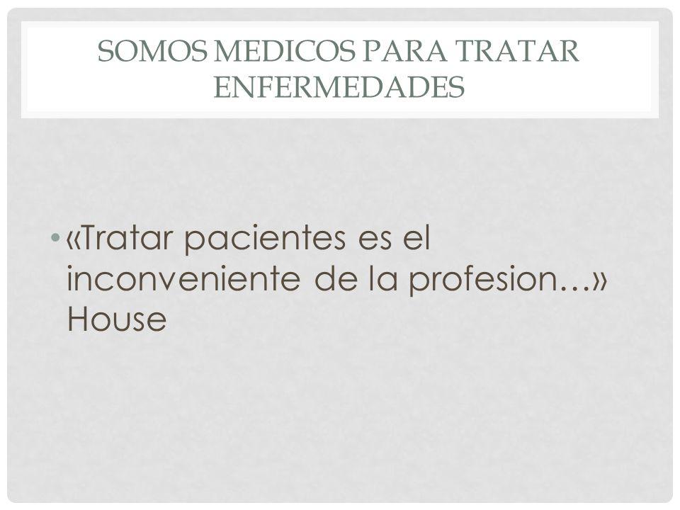 SOMOS MEDICOS PARA TRATAR ENFERMEDADES «Tratar pacientes es el inconveniente de la profesion…» House