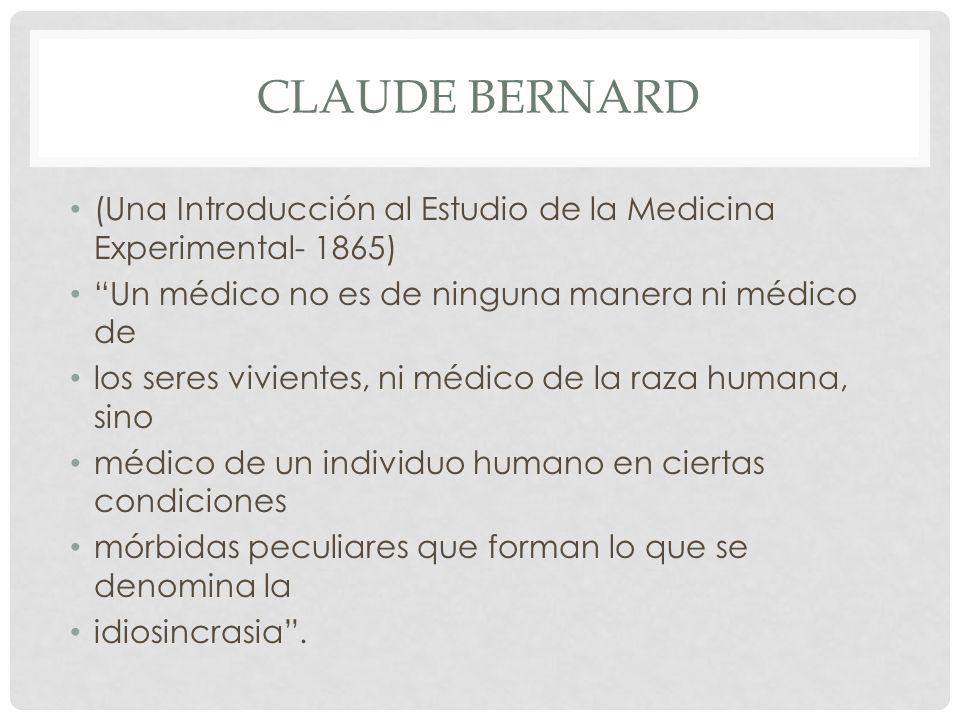 CLAUDE BERNARD (Una Introducción al Estudio de la Medicina Experimental- 1865) Un médico no es de ninguna manera ni médico de los seres vivientes, ni