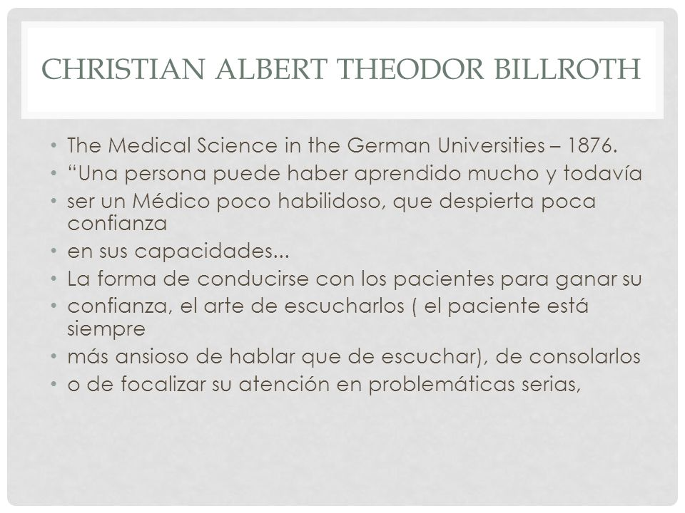 CHRISTIAN ALBERT THEODOR BILLROTH The Medical Science in the German Universities – 1876. Una persona puede haber aprendido mucho y todavía ser un Médi