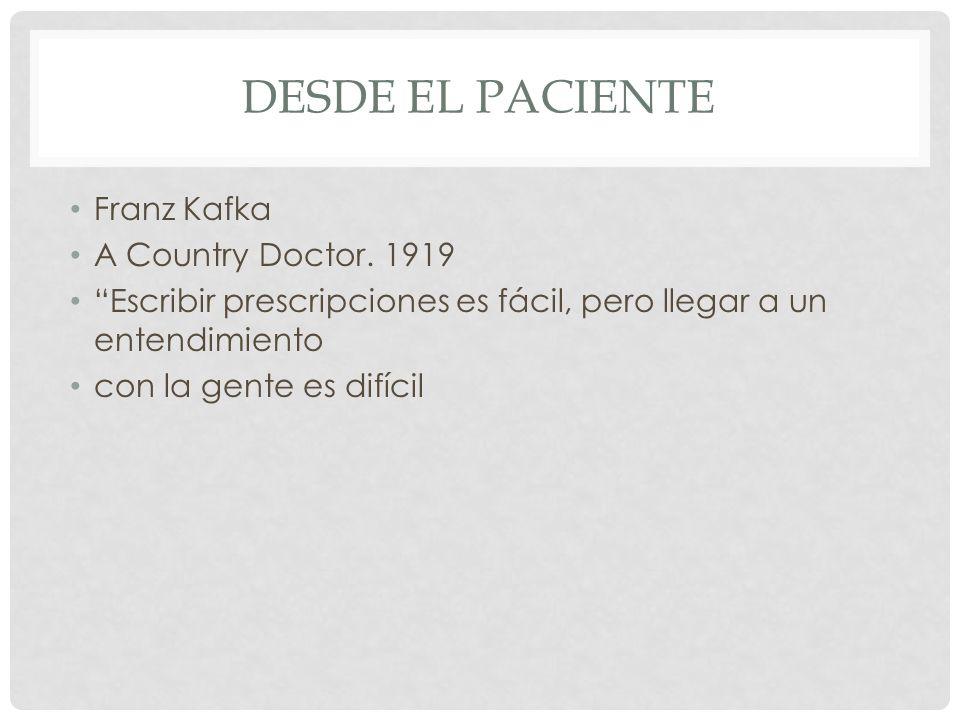 DESDE EL PACIENTE Franz Kafka A Country Doctor. 1919 Escribir prescripciones es fácil, pero llegar a un entendimiento con la gente es difícil