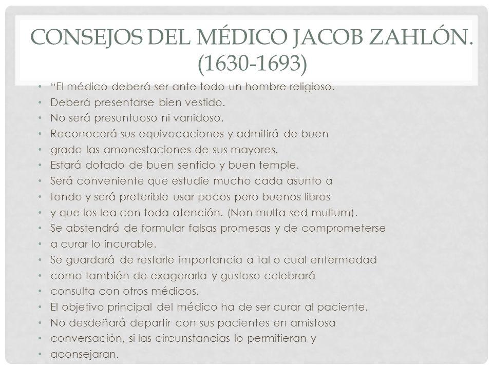 CONSEJOS DEL MÉDICO JACOB ZAHLÓN. (1630-1693) El médico deberá ser ante todo un hombre religioso. Deberá presentarse bien vestido. No será presuntuoso