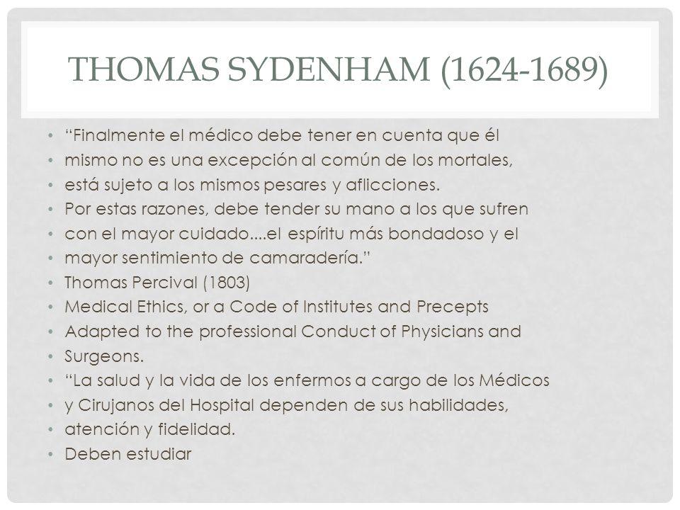 THOMAS SYDENHAM (1624-1689) Finalmente el médico debe tener en cuenta que él mismo no es una excepción al común de los mortales, está sujeto a los mis