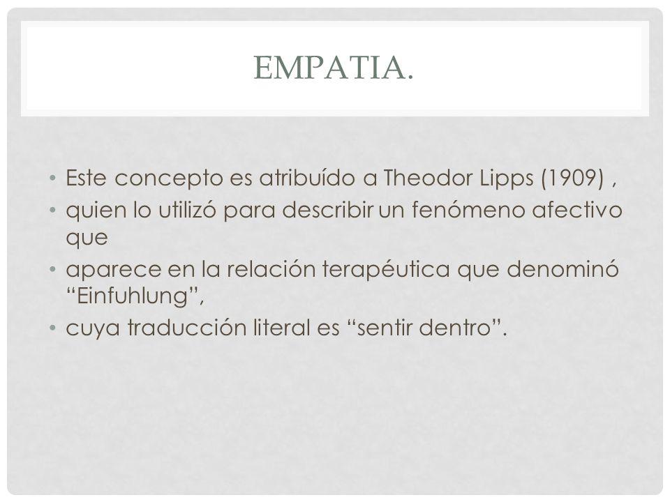 EMPATIA. Este concepto es atribuído a Theodor Lipps (1909), quien lo utilizó para describir un fenómeno afectivo que aparece en la relación terapéutic