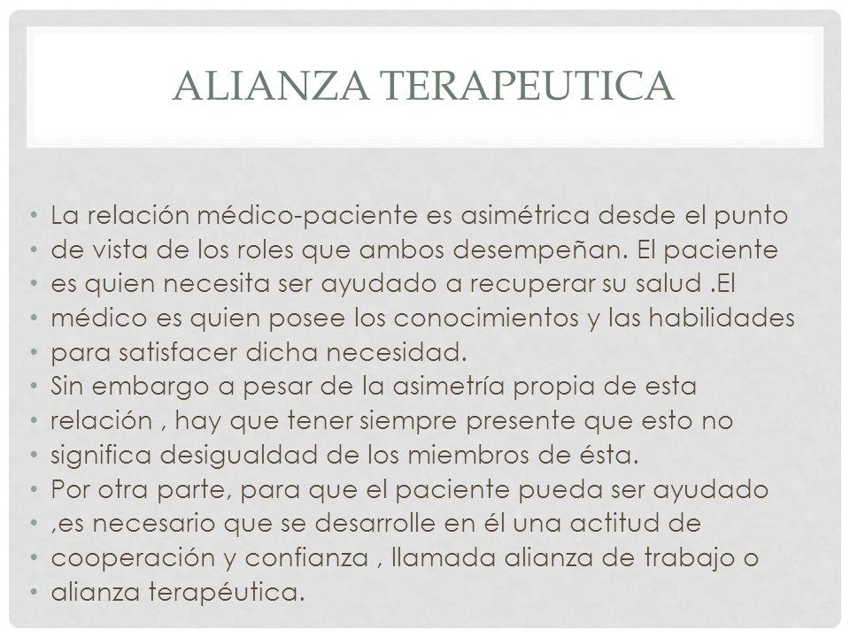 ALIANZA TERAPEUTICA La relación médico-paciente es asimétrica desde el punto de vista de los roles que ambos desempeñan. El paciente es quien necesita