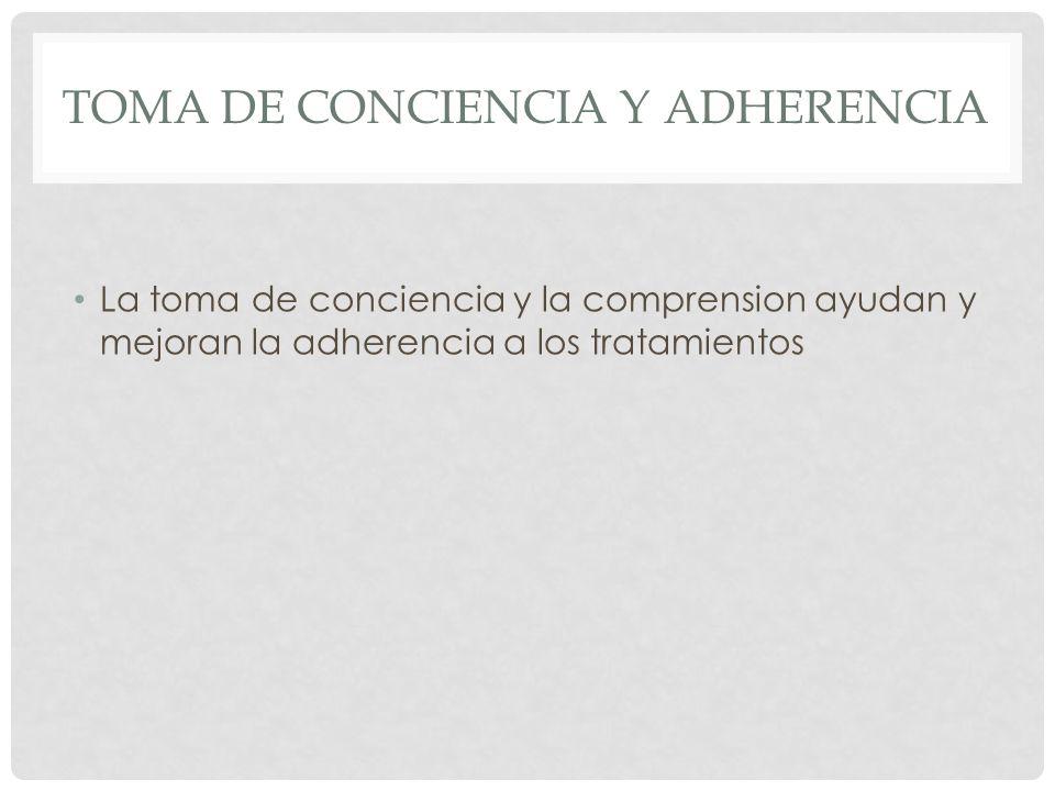 TOMA DE CONCIENCIA Y ADHERENCIA La toma de conciencia y la comprension ayudan y mejoran la adherencia a los tratamientos