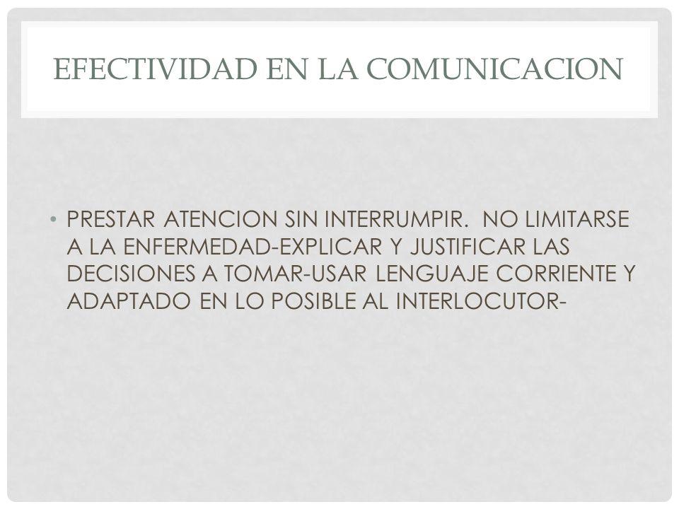 EFECTIVIDAD EN LA COMUNICACION PRESTAR ATENCION SIN INTERRUMPIR. NO LIMITARSE A LA ENFERMEDAD-EXPLICAR Y JUSTIFICAR LAS DECISIONES A TOMAR-USAR LENGUA