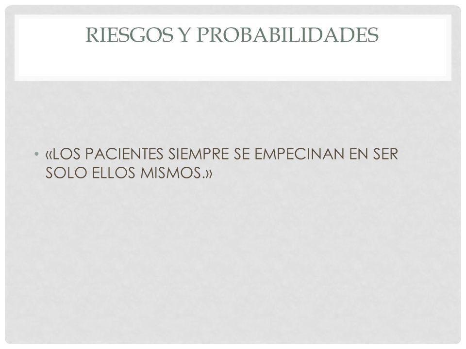 RIESGOS Y PROBABILIDADES «LOS PACIENTES SIEMPRE SE EMPECINAN EN SER SOLO ELLOS MISMOS.»