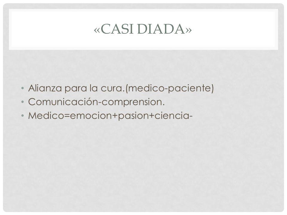 «CASI DIADA» Alianza para la cura.(medico-paciente) Comunicación-comprension. Medico=emocion+pasion+ciencia-