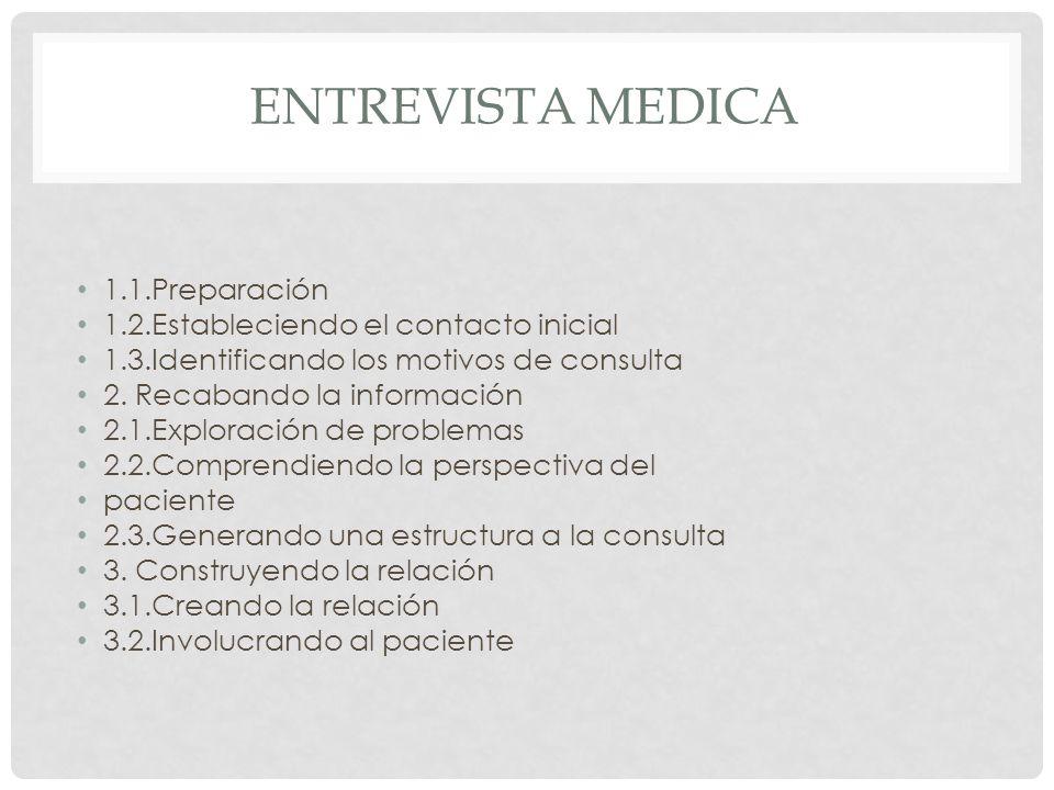 ENTREVISTA MEDICA 1.1.Preparación 1.2.Estableciendo el contacto inicial 1.3.Identificando los motivos de consulta 2. Recabando la información 2.1.Expl