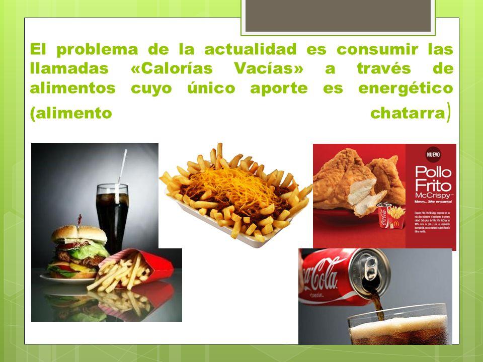 El problema de la actualidad es consumir las llamadas «Calorías Vacías» a través de alimentos cuyo único aporte es energético (alimento chatarra )