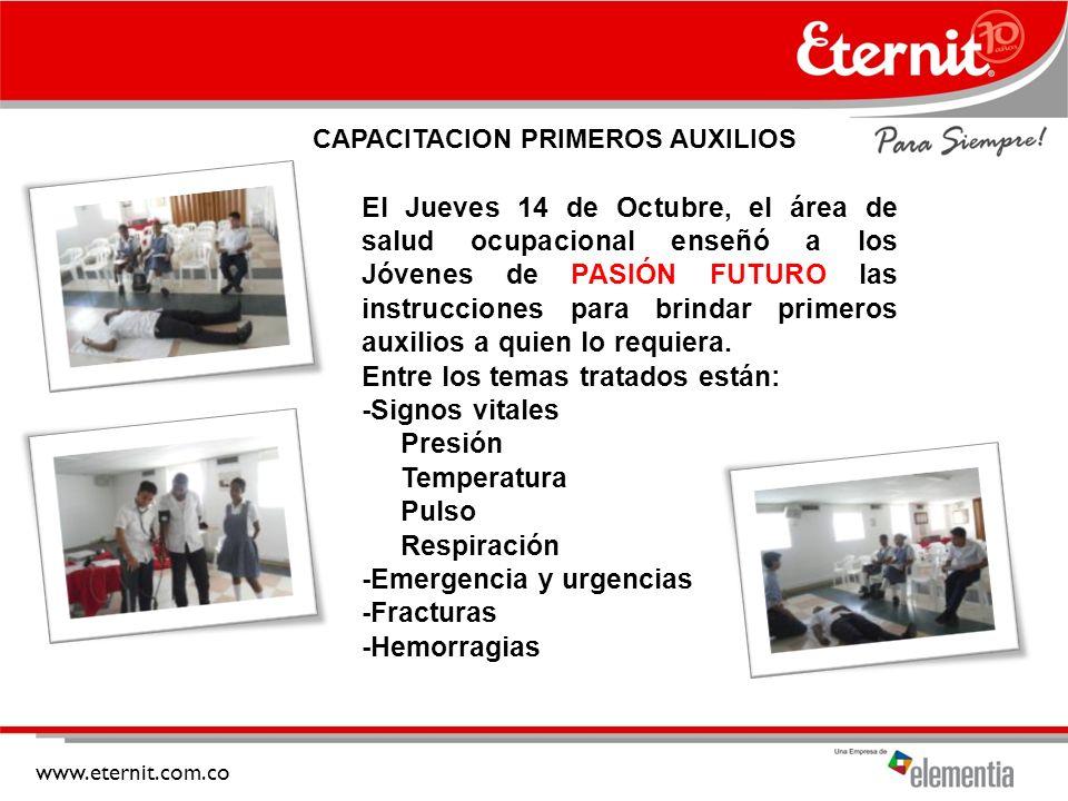 www.eternit.com.co CAPACITACION PRIMEROS AUXILIOS El Jueves 14 de Octubre, el área de salud ocupacional enseñó a los Jóvenes de PASIÓN FUTURO las instrucciones para brindar primeros auxilios a quien lo requiera.