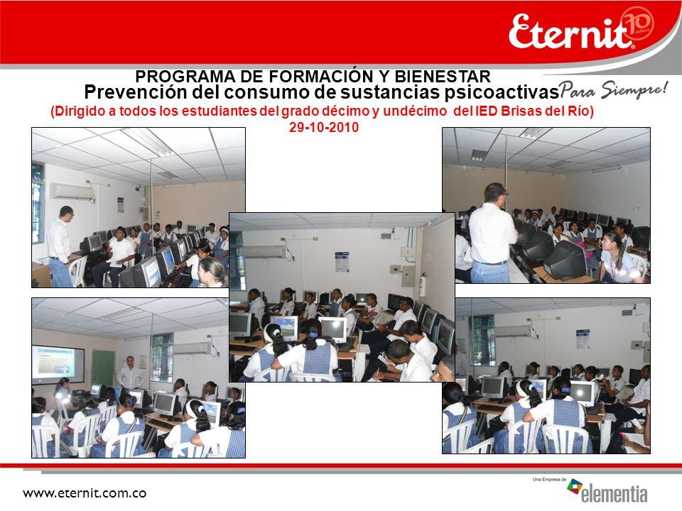 www.eternit.com.co Prevención del consumo de sustancias psicoactivas (Dirigido a todos los estudiantes del grado décimo y undécimo del IED Brisas del Río) 29-10-2010 PROGRAMA DE FORMACIÓN Y BIENESTAR