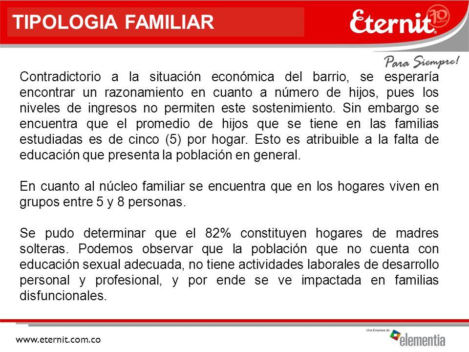 www.eternit.com.co TIPOLOGIA FAMILIAR Contradictorio a la situación económica del barrio, se esperaría encontrar un razonamiento en cuanto a número de hijos, pues los niveles de ingresos no permiten este sostenimiento.