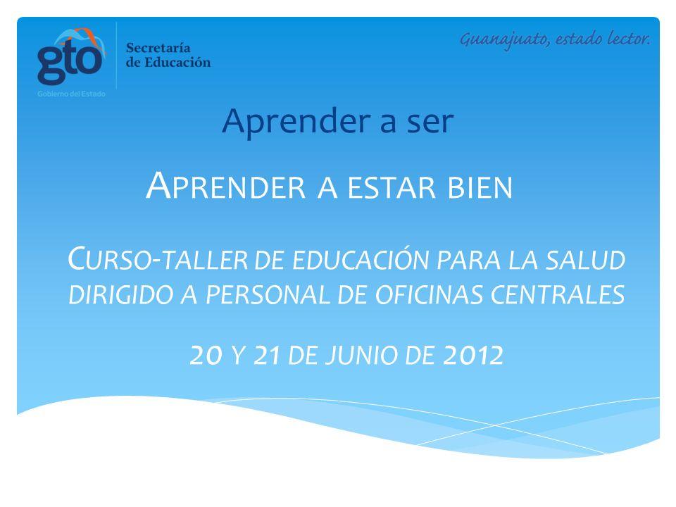A PRENDER A ESTAR BIEN C URSO - TALLER DE EDUCACIÓN PARA LA SALUD DIRIGIDO A PERSONAL DE OFICINAS CENTRALES 20 Y 21 DE JUNIO DE 2012 Aprender a ser