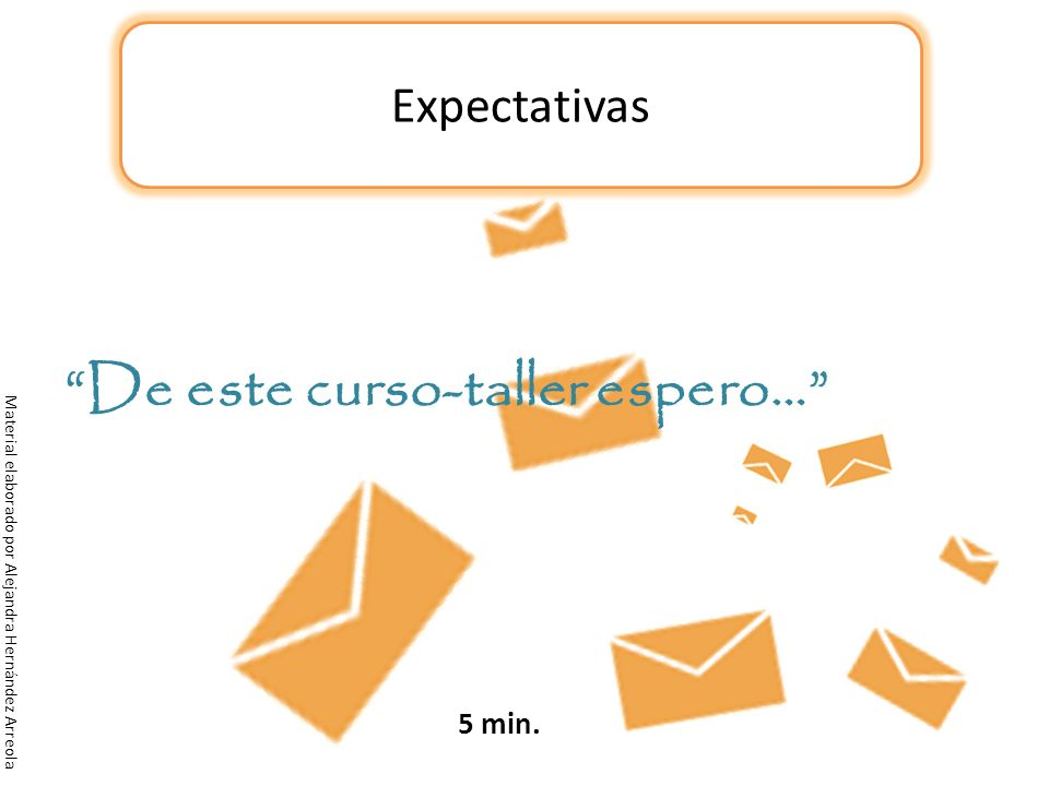 Expectativas De este curso-taller espero… Material elaborado por Alejandra Hernández Arreola 5 min.