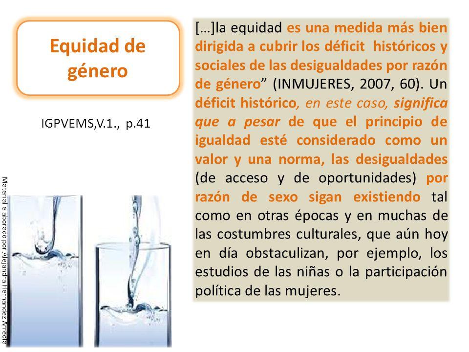 […]la equidad es una medida más bien dirigida a cubrir los déficit históricos y sociales de las desigualdades por razón de género (INMUJERES, 2007, 60