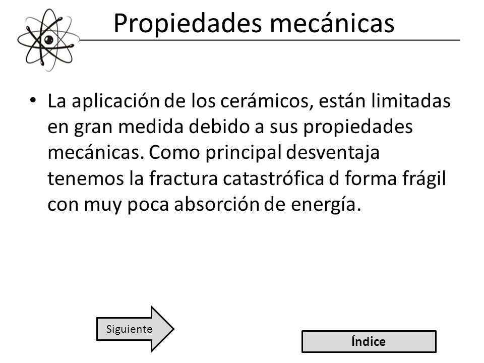 Propiedades mecánicas La aplicación de los cerámicos, están limitadas en gran medida debido a sus propiedades mecánicas. Como principal desventaja ten