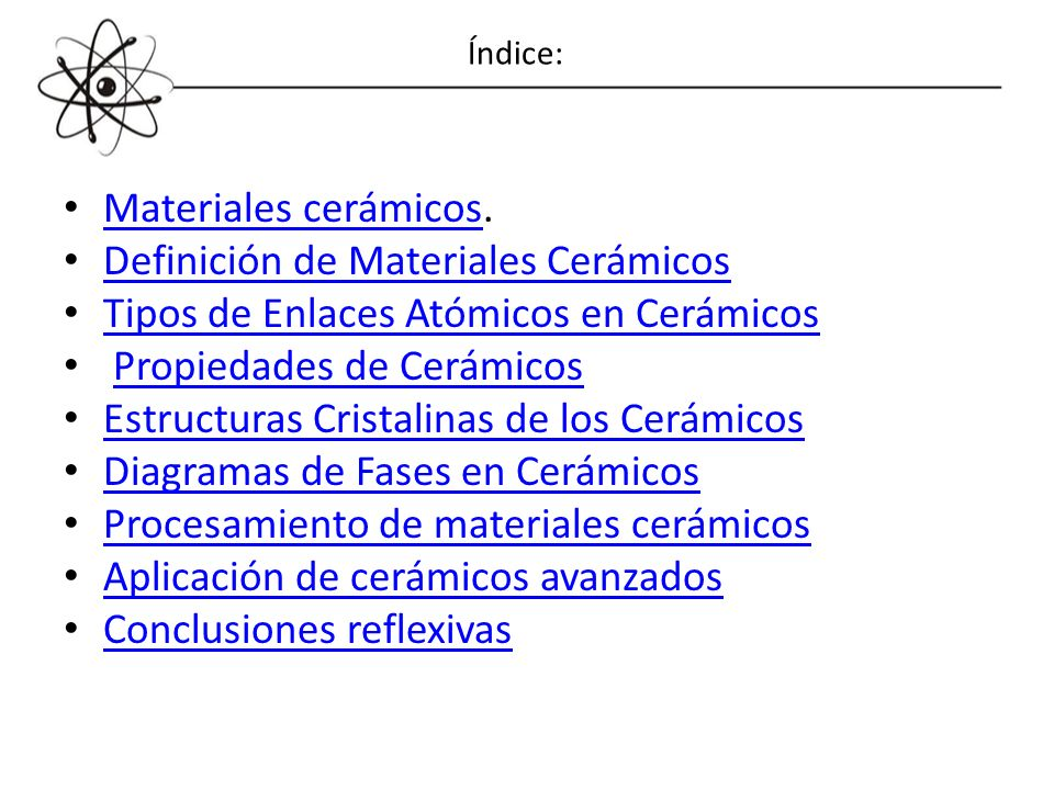 Materiales cerámicos. Materiales cerámicos Definición de Materiales Cerámicos Tipos de Enlaces Atómicos en Cerámicos Propiedades de Cerámicos Estructu