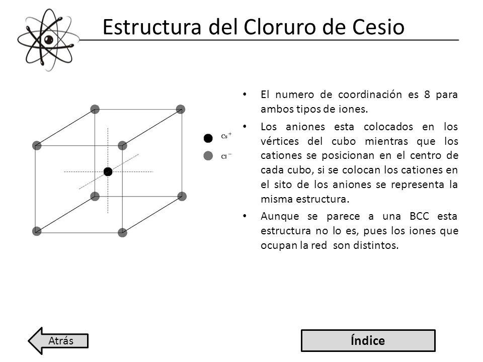 Estructura del Cloruro de Cesio El numero de coordinación es 8 para ambos tipos de iones. Los aniones esta colocados en los vértices del cubo mientras