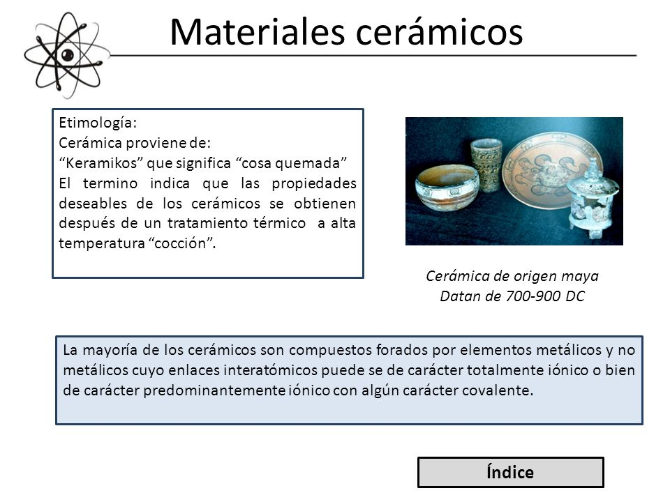 Materiales cerámicos Etimología: Cerámica proviene de: Keramikos que significa cosa quemada El termino indica que las propiedades deseables de los cer