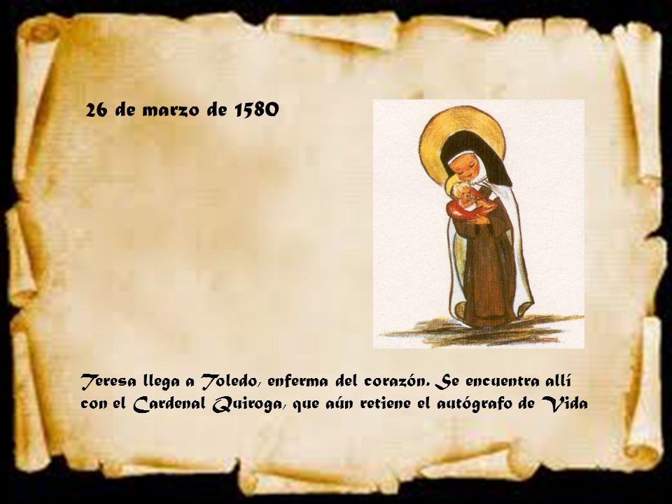 26 de marzo de 1580 Teresa llega a Toledo, enferma del corazón. Se encuentra allí con el Cardenal Quiroga, que aún retiene el autógrafo de Vida