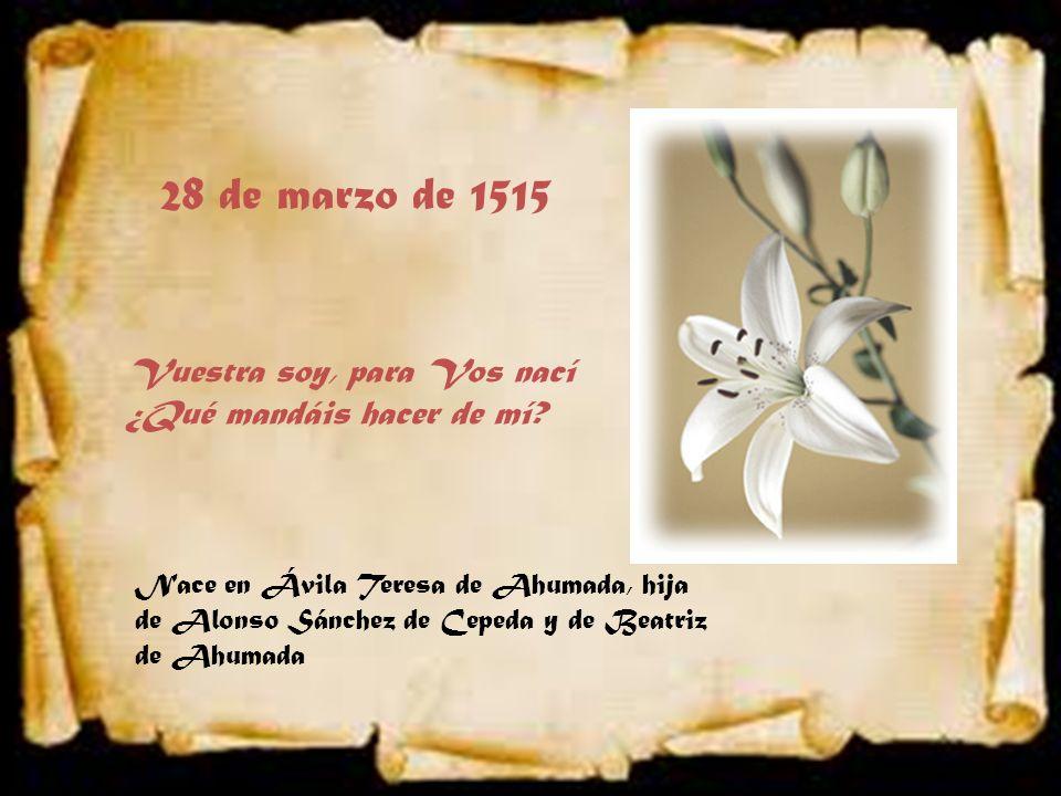 28 de marzo de 1515 Nace en Ávila Teresa de Ahumada, hija de Alonso Sánchez de Cepeda y de Beatriz de Ahumada Vuestra soy, para Vos nací ¿Qué mandáis