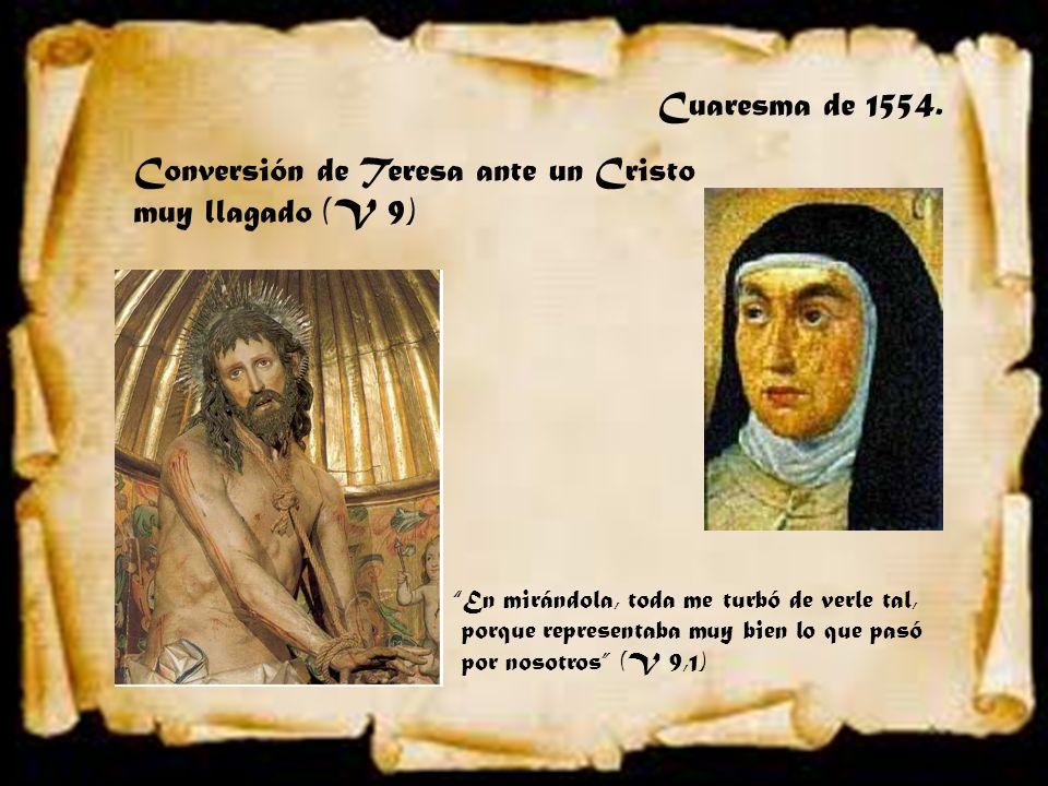 Cuaresma de 1554. Conversión de Teresa ante un Cristo muy llagado (V 9) En mirándola, toda me turbó de verle tal, porque representaba muy bien lo que