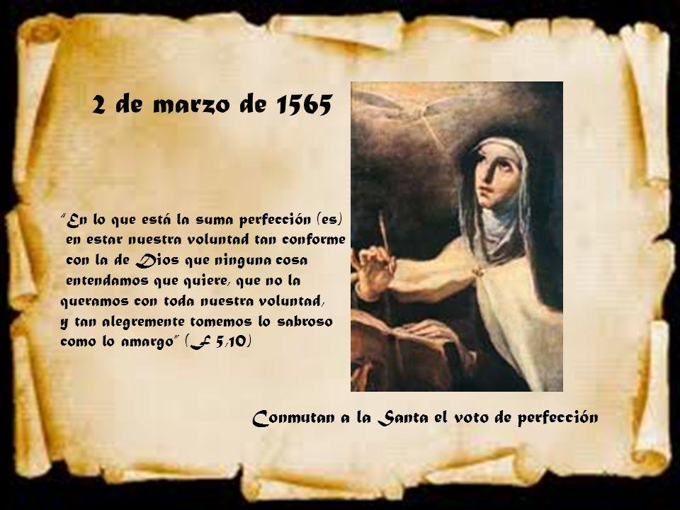2 de marzo de 1565 Conmutan a la Santa el voto de perfección En lo que está la suma perfección (es) en estar nuestra voluntad tan conforme con la de D
