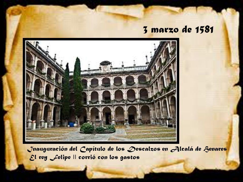 3 marzo de 1581 Inauguración del Capítulo de los Descalzos en Alcalá de Henares El rey Felipe II corrió con los gastos