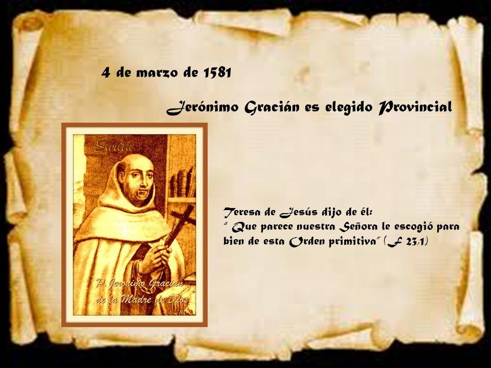 4 de marzo de 1581 Jerónimo Gracián es elegido Provincial Teresa de Jesús dijo de él: Que parece nuestra Señora le escogió para bien de esta Orden pri