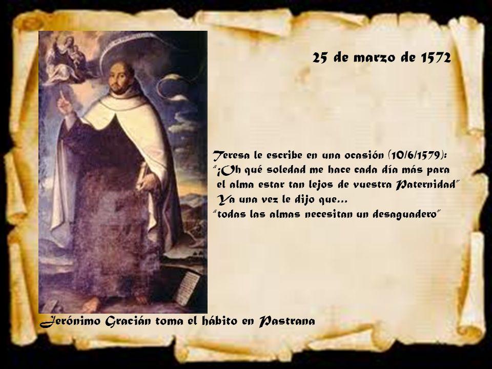 25 de marzo de 1572 Jerónimo Gracián toma el hábito en Pastrana Teresa le escribe en una ocasión (10/6/1579): ¡Oh qué soledad me hace cada día más par