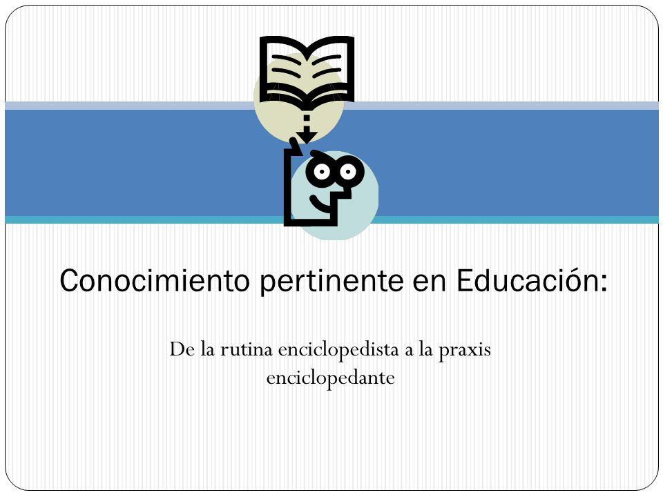 De la rutina enciclopedista a la praxis enciclopedante Conocimiento pertinente en Educación: