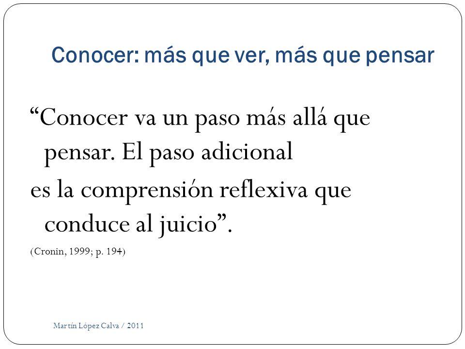 Conocer: más que ver, más que pensar Martín López Calva / 2011 Conocer va un paso más allá que pensar. El paso adicional es la comprensión reflexiva q