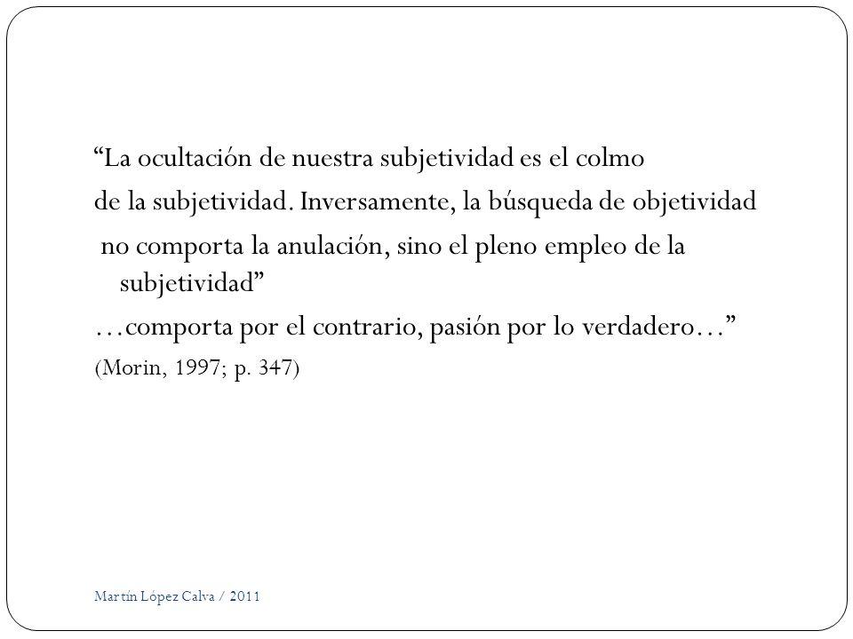Martín López Calva / 2011 La ocultación de nuestra subjetividad es el colmo de la subjetividad. Inversamente, la búsqueda de objetividad no comporta l