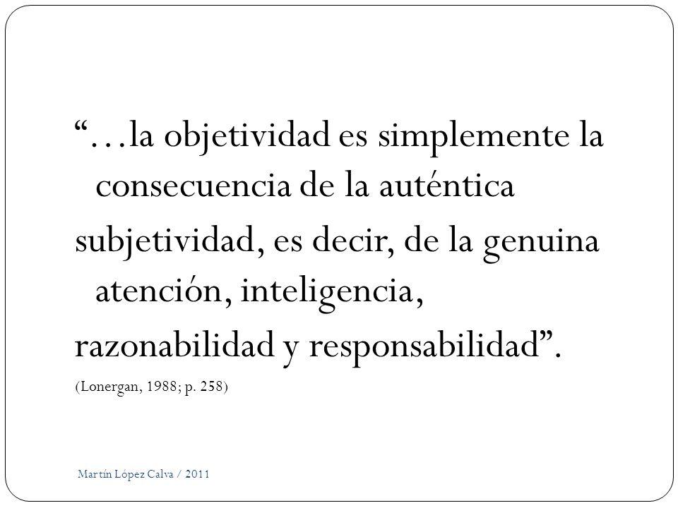 Martín López Calva / 2011 …la objetividad es simplemente la consecuencia de la auténtica subjetividad, es decir, de la genuina atención, inteligencia,