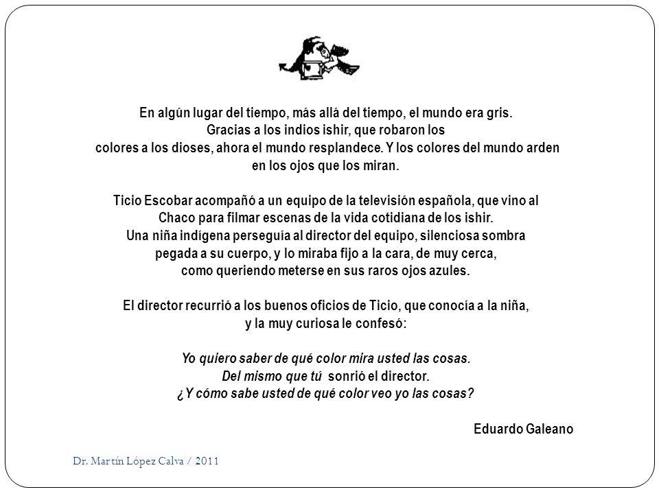 Dr. Martín López Calva / 2011 En algún lugar del tiempo, más allá del tiempo, el mundo era gris. Gracias a los indios ishir, que robaron los colores a