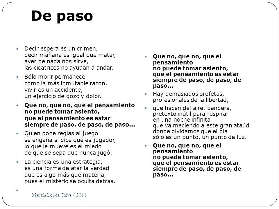 De paso Martín López Calva / 2011 Decir espera es un crimen, decir mañana es igual que matar, ayer de nada nos sirve, las cicatrices no ayudan a andar