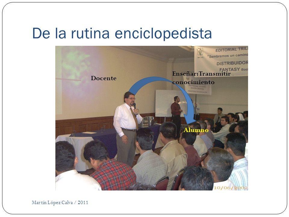 De la rutina enciclopedista Martín López Calva / 2011 Docente Alumno Enseñar: Transmitir conocimiento