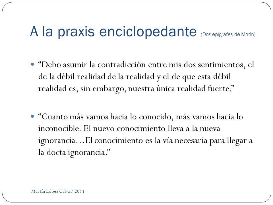 A la praxis enciclopedante (Dos epígrafes de Morin) Martín López Calva / 2011 Debo asumir la contradicción entre mis dos sentimientos, el de la débil