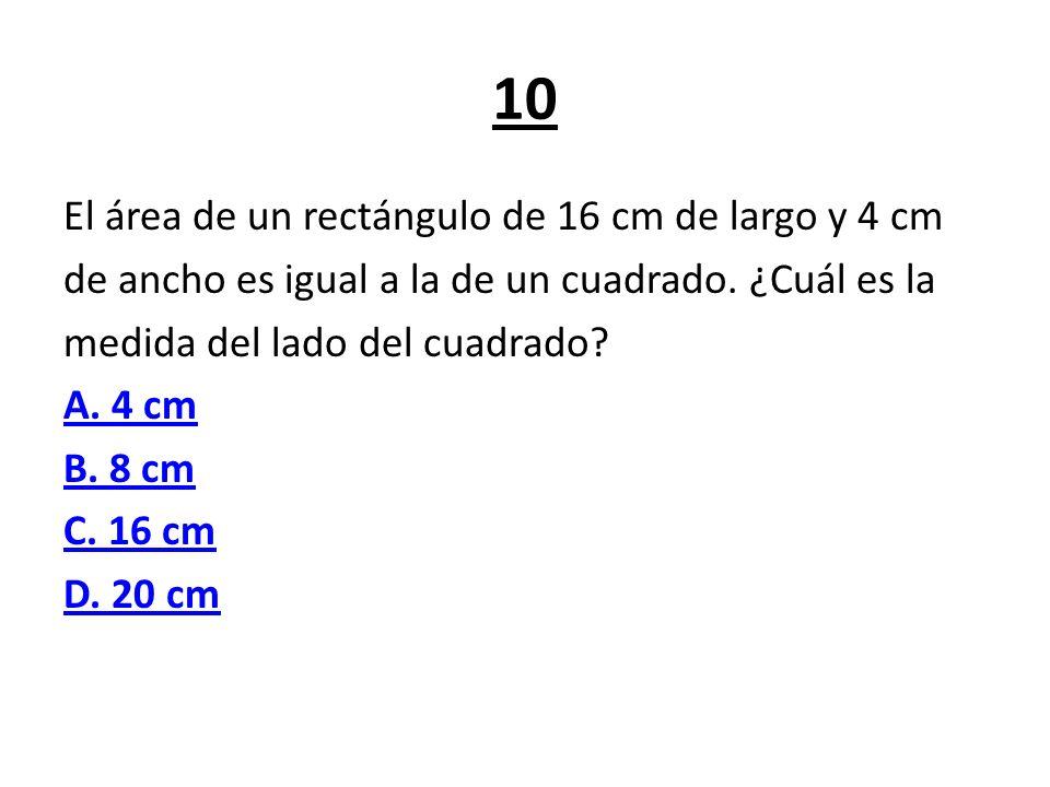 10 El área de un rectángulo de 16 cm de largo y 4 cm de ancho es igual a la de un cuadrado. ¿Cuál es la medida del lado del cuadrado? A. 4 cm B. 8 cm