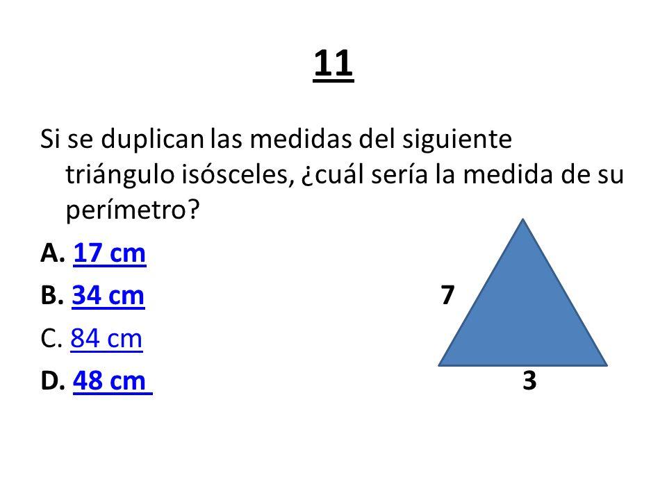 11 Si se duplican las medidas del siguiente triángulo isósceles, ¿cuál sería la medida de su perímetro? A. 17 cm17 cm B. 34 cm 734 cm C. 84 cm84 cm D.
