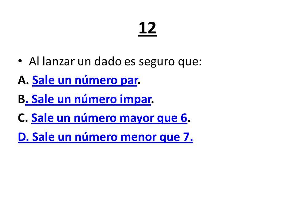 12 Al lanzar un dado es seguro que: A. Sale un número par.Sale un número par B. Sale un número impar.. Sale un número impar C. Sale un número mayor qu